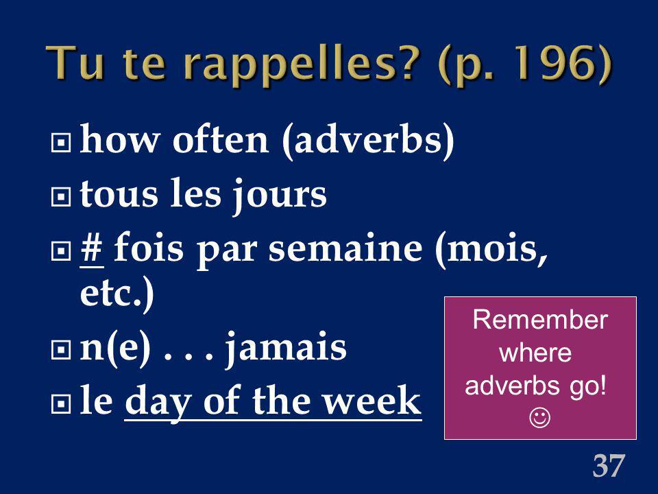 37 Tu te rappelles? (p. 196) how often (adverbs) tous les jours # fois par semaine (mois, etc.) n(e)... jamais le day of the week Remember where adver