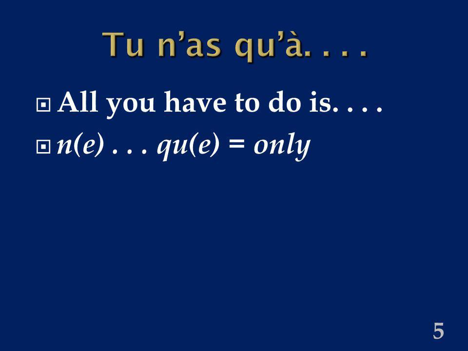 5 Tu nas quà.... All you have to do is.... n(e)... qu(e) = only
