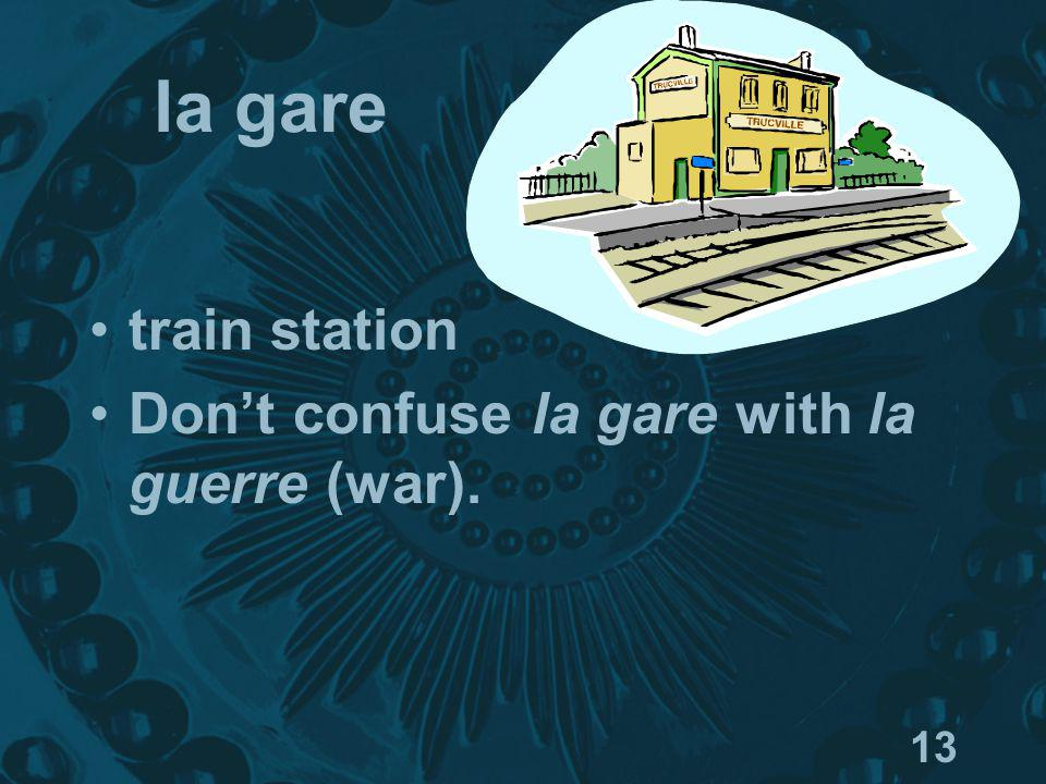 13 la gare train station Dont confuse la gare with la guerre (war).