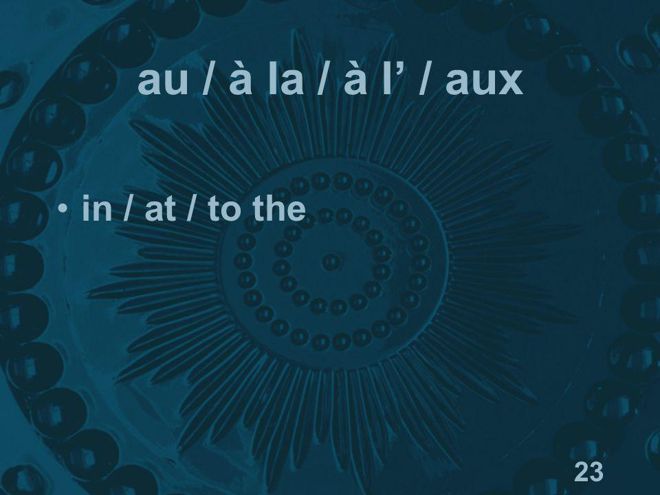 23 au / à la / à l / aux in / at / to the