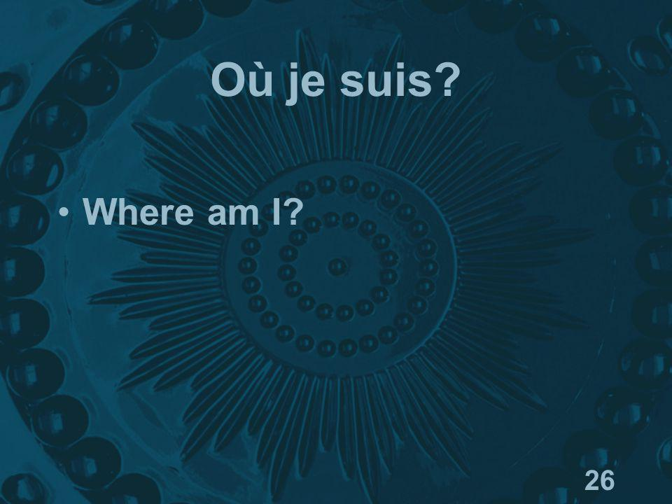26 Où je suis? Where am I?