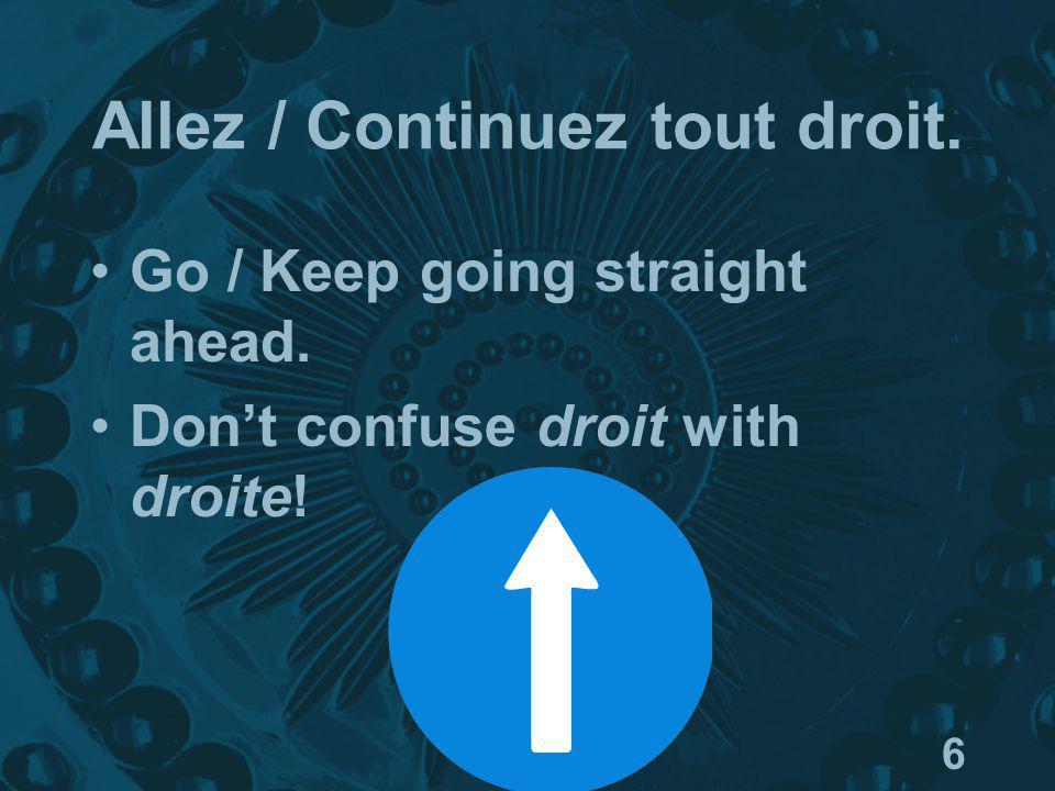 6 Allez / Continuez tout droit. Go / Keep going straight ahead. Dont confuse droit with droite!