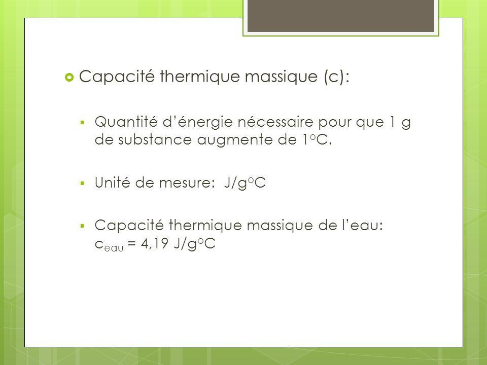 Capacité thermique massique (c): Quantité dénergie nécessaire pour que 1 g de substance augmente de 1 o C. Unité de mesure: J/g o C Capacité thermique