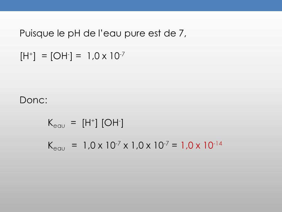 Puisque le pH de leau pure est de 7, [H + ] = [OH - ] = 1,0 x 10 -7 Donc: K eau = [H + ] [OH - ] K eau = 1,0 x 10 -7 x 1,0 x 10 -7 = 1,0 x 10 -14
