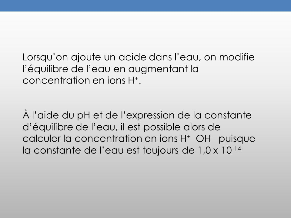 Lorsquon ajoute un acide dans leau, on modifie léquilibre de leau en augmentant la concentration en ions H +. À laide du pH et de lexpression de la co