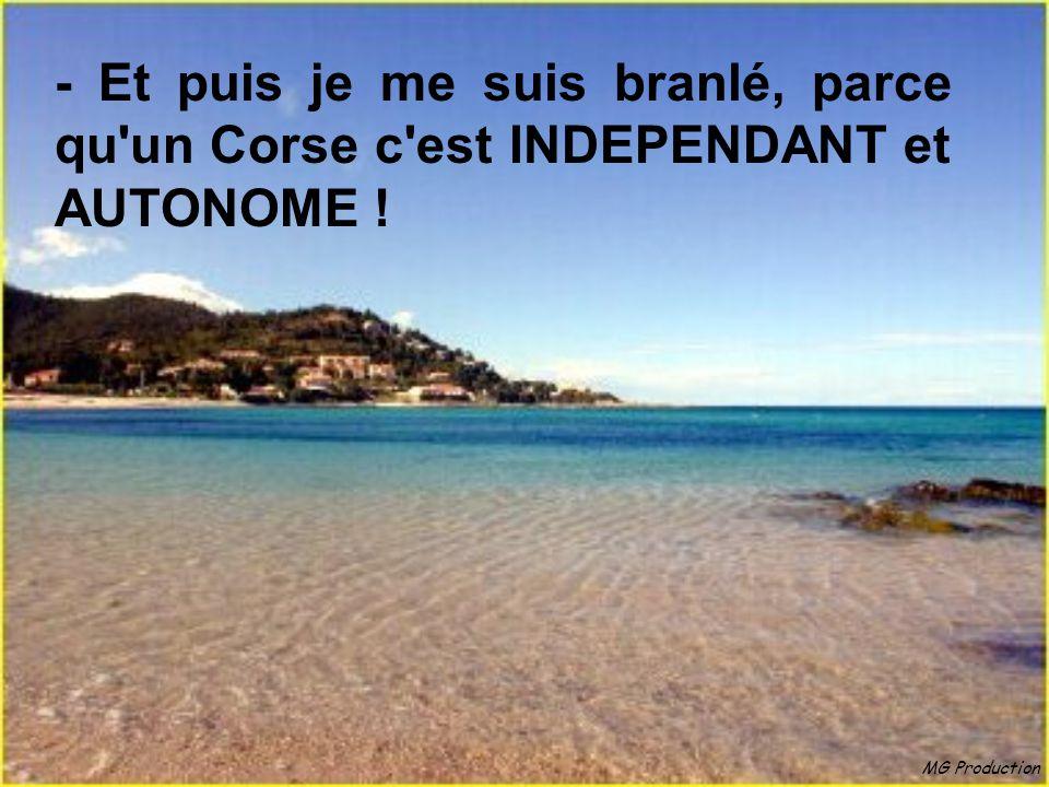 - Et puis je me suis branlé, parce qu un Corse c est INDEPENDANT et AUTONOME !