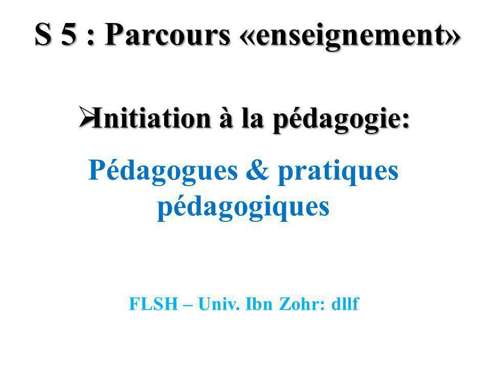 S 5 : Parcours «enseignement» Initiation à la pédagogie: Initiation à la pédagogie: Pédagogues & pratiques pédagogiques FLSH – Univ. Ibn Zohr: dllf