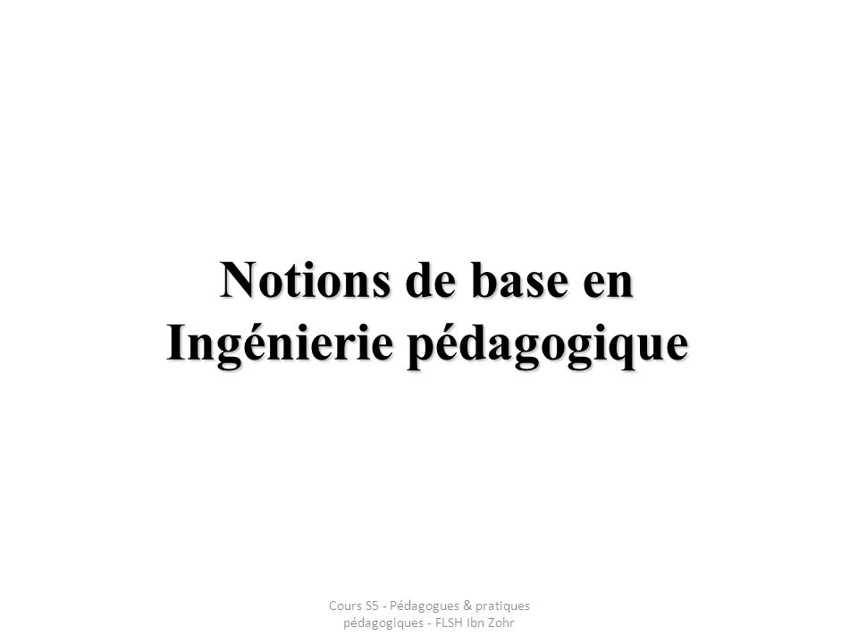 Notions de base en Ingénierie pédagogique Cours S5 - Pédagogues & pratiques pédagogiques - FLSH Ibn Zohr