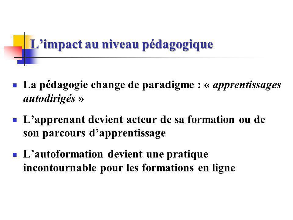 Limpact au niveau pédagogique La pédagogie change de paradigme : « apprentissages autodirigés » Lapprenant devient acteur de sa formation ou de son pa