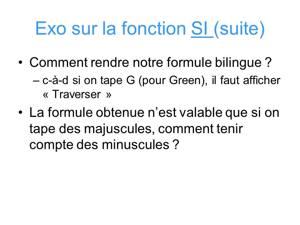 Exo sur la fonction SI (suite) Comment rendre notre formule bilingue ? –c-à-d si on tape G (pour Green), il faut afficher « Traverser » La formule obt