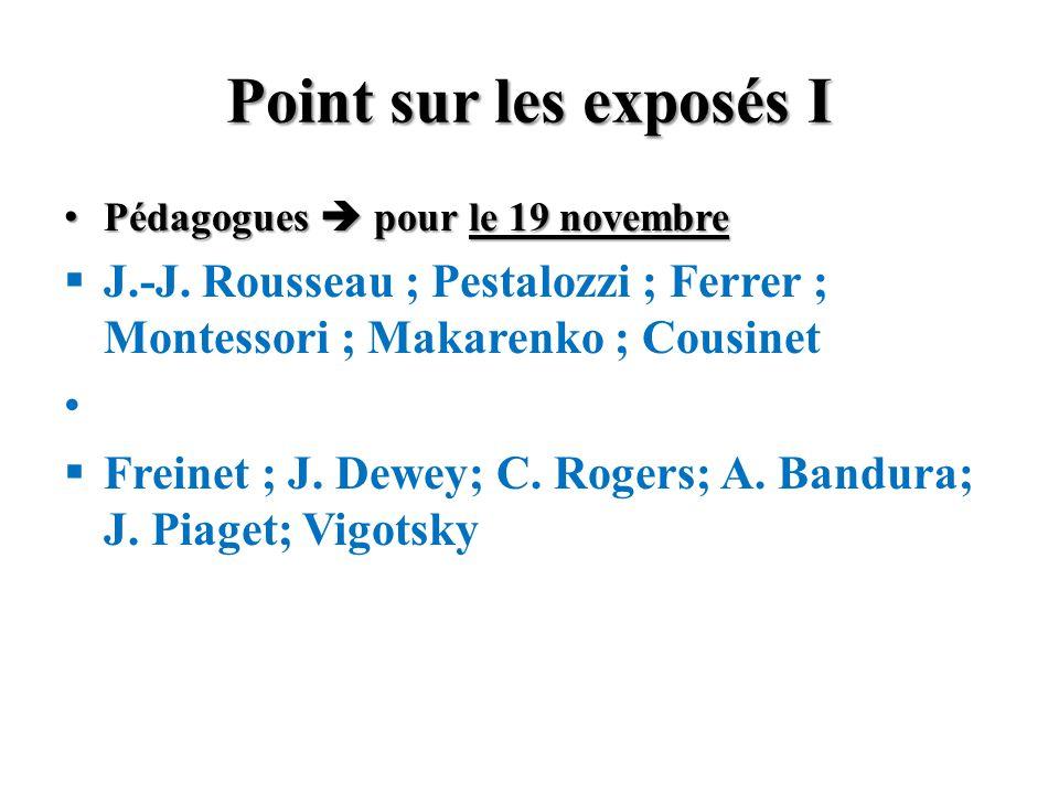 Point sur les exposés I Pédagogues pour le 19 novembre Pédagogues pour le 19 novembre J.-J. Rousseau ; Pestalozzi ; Ferrer ; Montessori ; Makarenko ;