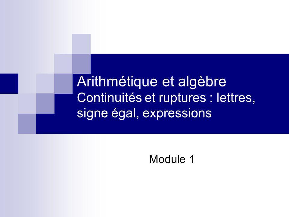 Arithmétique et algèbre Continuités et ruptures : lettres, signe égal, expressions Module 1