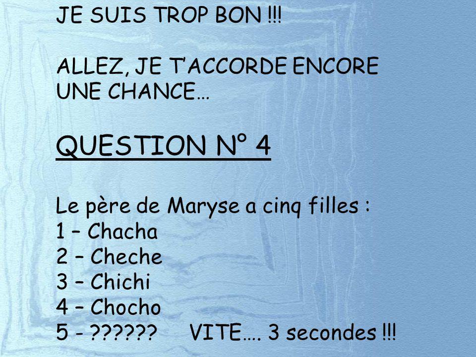 JE SUIS TROP BON !!! ALLEZ, JE TACCORDE ENCORE UNE CHANCE… QUESTION N° 4 Le père de Maryse a cinq filles : 1 – Chacha 2 – Cheche 3 – Chichi 4 – Chocho