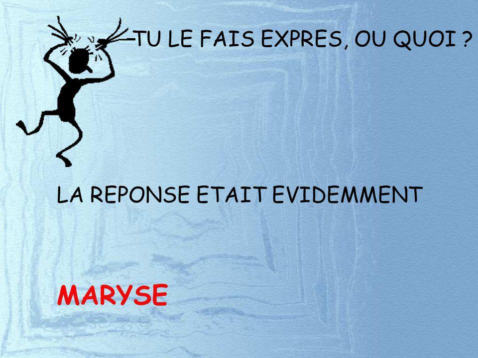 TU LE FAIS EXPRES, OU QUOI ? LA REPONSE ETAIT EVIDEMMENT MARYSE