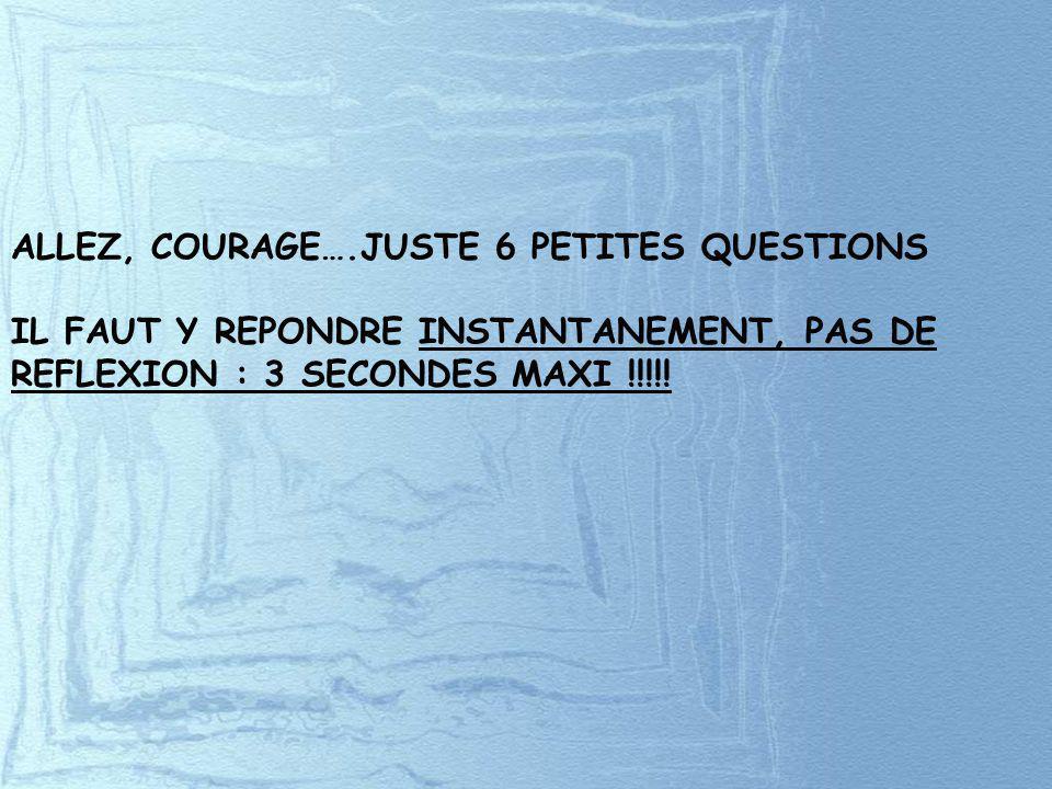 ALLEZ, COURAGE….JUSTE 6 PETITES QUESTIONS IL FAUT Y REPONDRE INSTANTANEMENT, PAS DE REFLEXION : 3 SECONDES MAXI !!!!!