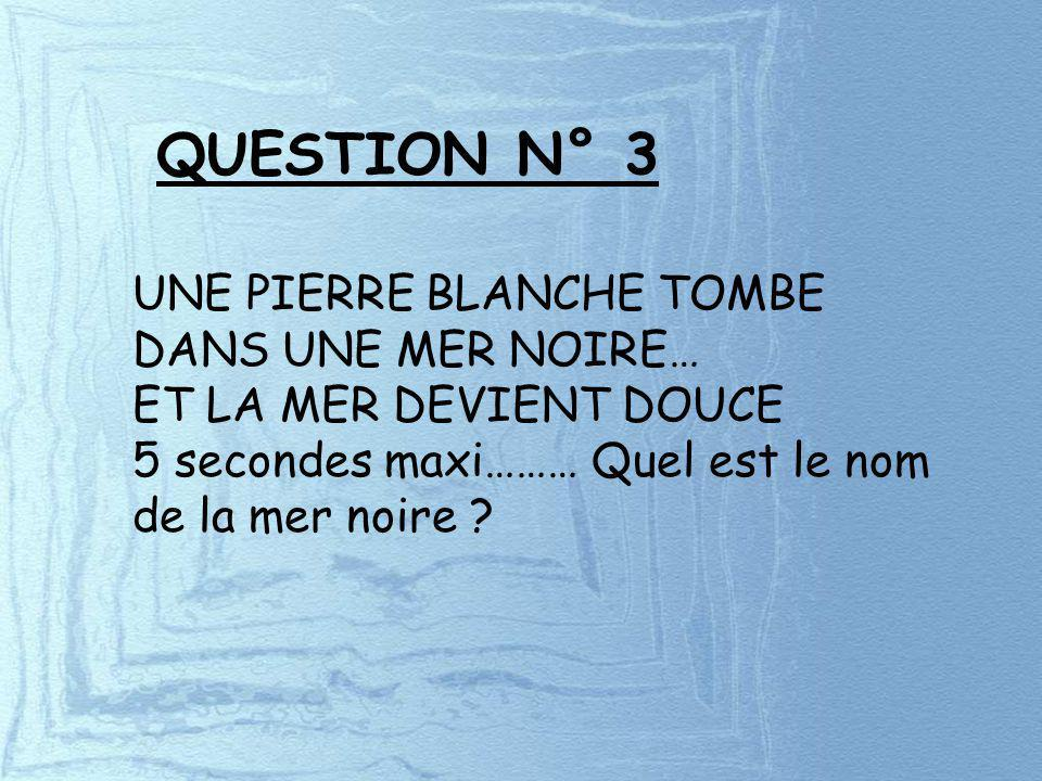 QUESTION N° 3 UNE PIERRE BLANCHE TOMBE DANS UNE MER NOIRE… ET LA MER DEVIENT DOUCE 5 secondes maxi……… Quel est le nom de la mer noire ?