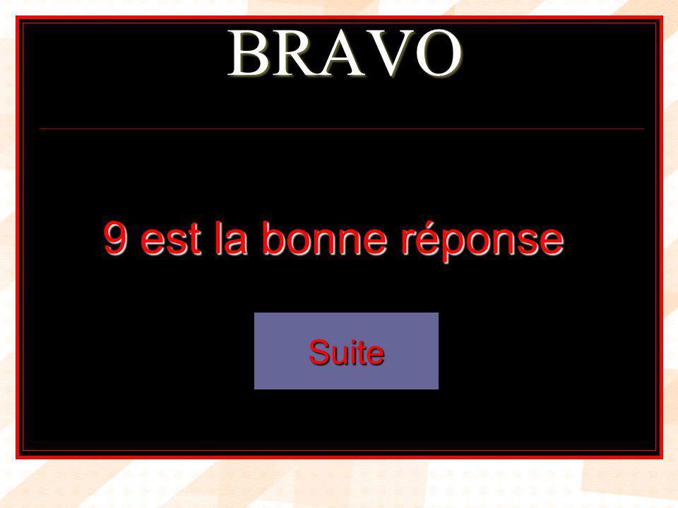BRAVO 9 est la bonne réponse Suite