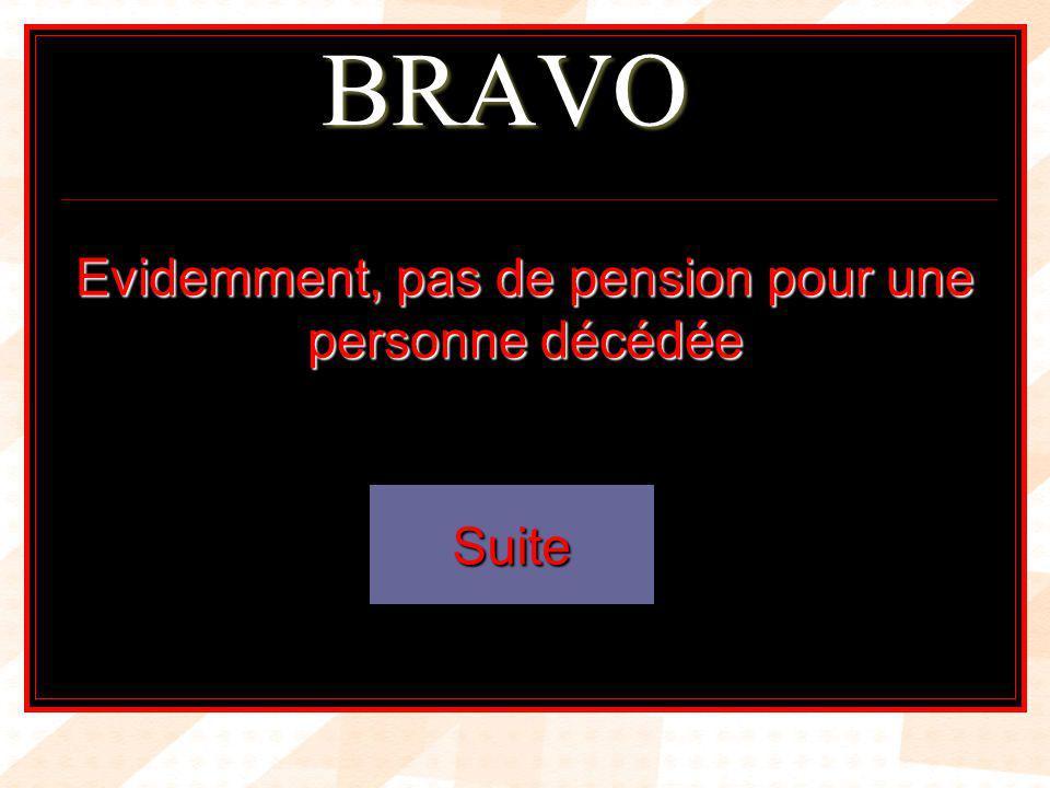 BRAVO Evidemment, pas de pension pour une personne décédée Suite