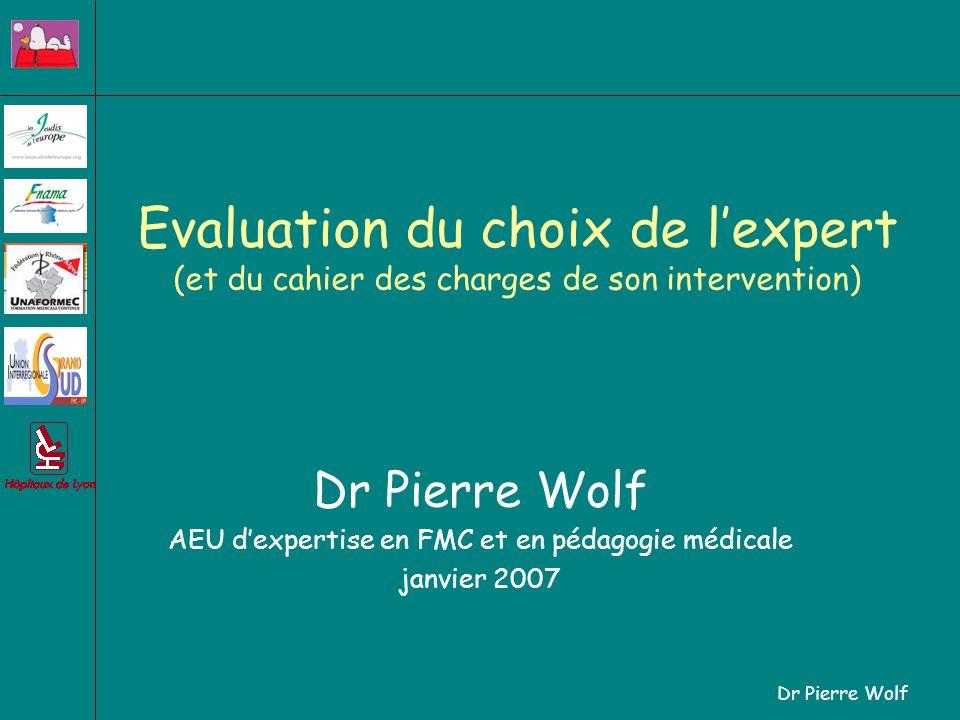 Dr Pierre Wolf Evaluation du choix de lexpert (et du cahier des charges de son intervention) Dr Pierre Wolf AEU dexpertise en FMC et en pédagogie médicale janvier 2007