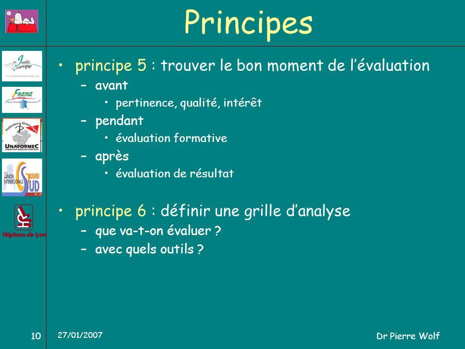 Dr Pierre Wolf10 27/01/2007 Principes principe 5 : trouver le bon moment de lévaluation –avant pertinence, qualité, intérêt –pendant évaluation formative –après évaluation de résultat principe 6 : définir une grille danalyse –que va-t-on évaluer .