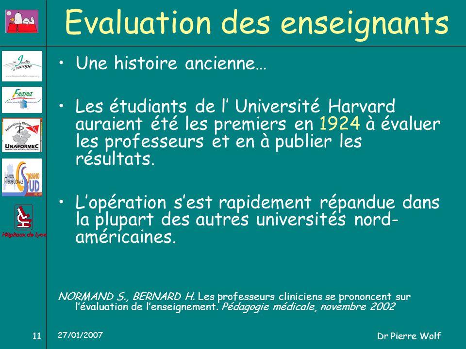 Dr Pierre Wolf11 27/01/2007 Evaluation des enseignants Une histoire ancienne… Les étudiants de l Université Harvard auraient été les premiers en 1924 à évaluer les professeurs et en à publier les résultats.