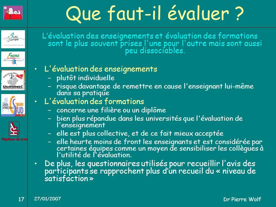 Dr Pierre Wolf17 27/01/2007 Que faut-il évaluer ? Lévaluation des enseignements et évaluation des formations sont le plus souvent prises l'une pour l'