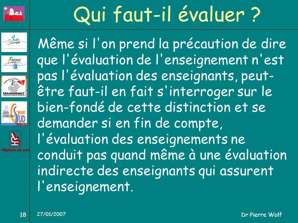Dr Pierre Wolf18 27/01/2007 Qui faut-il évaluer ? Même si l'on prend la précaution de dire que l'évaluation de l'enseignement n'est pas l'évaluation d