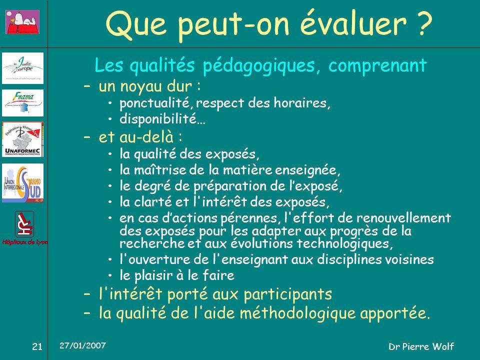 Dr Pierre Wolf21 27/01/2007 Que peut-on évaluer ? Les qualités pédagogiques, comprenant –un noyau dur : ponctualité, respect des horaires, disponibili