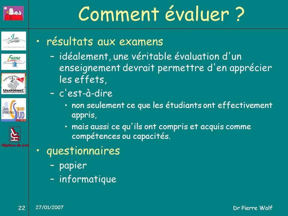 Dr Pierre Wolf22 27/01/2007 Comment évaluer ? résultats aux examens –idéalement, une véritable évaluation d'un enseignement devrait permettre d'en app
