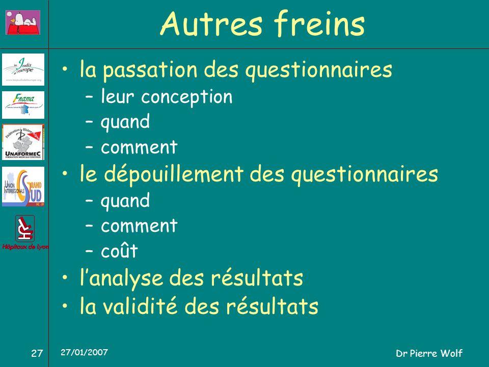 Dr Pierre Wolf27 27/01/2007 Autres freins la passation des questionnaires –leur conception –quand –comment le dépouillement des questionnaires –quand