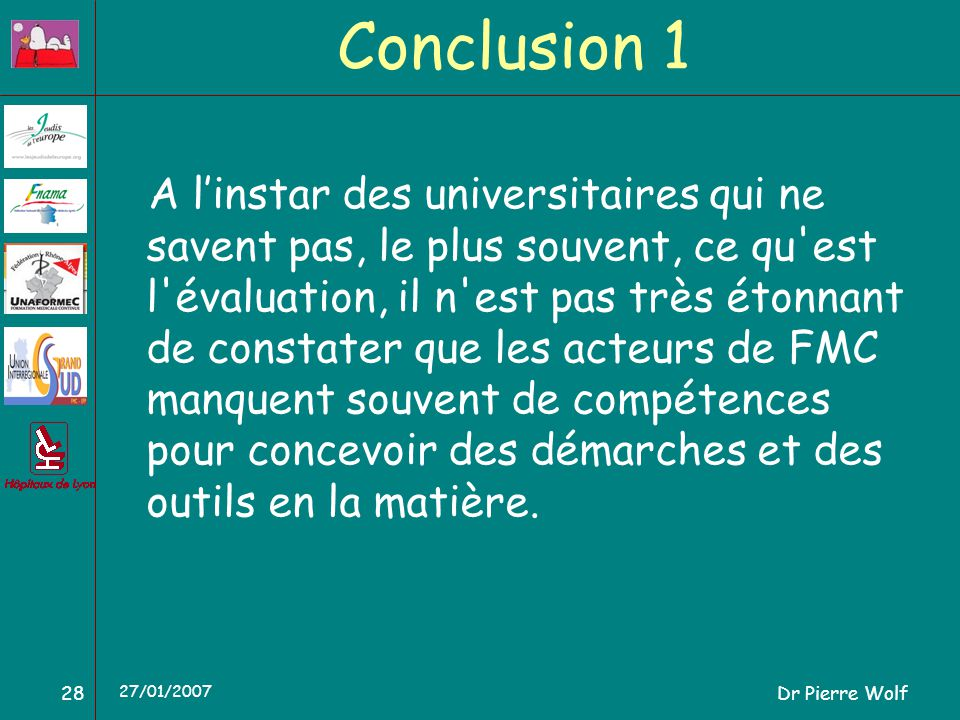 Dr Pierre Wolf28 27/01/2007 Conclusion 1 A linstar des universitaires qui ne savent pas, le plus souvent, ce qu est l évaluation, il n est pas très étonnant de constater que les acteurs de FMC manquent souvent de compétences pour concevoir des démarches et des outils en la matière.