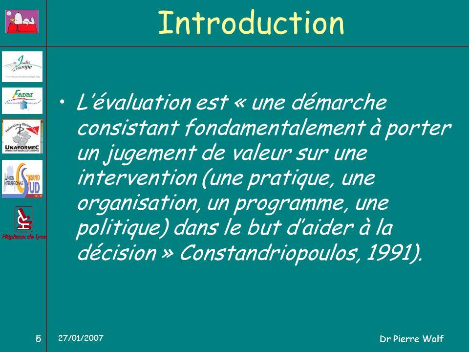 Dr Pierre Wolf5 27/01/2007 Introduction Lévaluation est « une démarche consistant fondamentalement à porter un jugement de valeur sur une intervention (une pratique, une organisation, un programme, une politique) dans le but daider à la décision » Constandriopoulos, 1991).