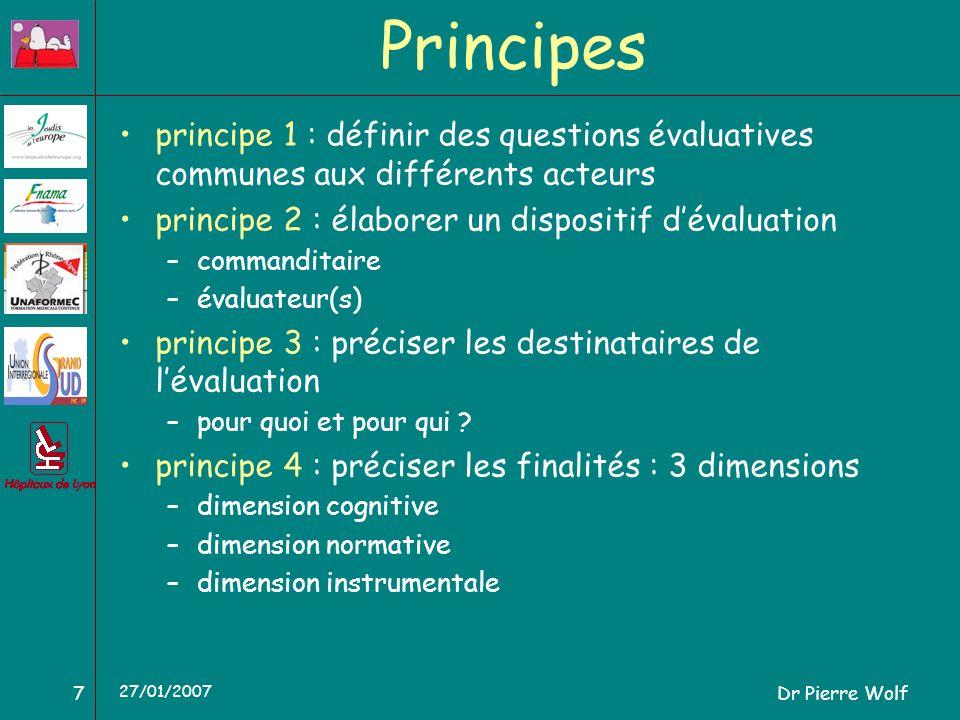 Dr Pierre Wolf7 27/01/2007 Principes principe 1 : définir des questions évaluatives communes aux différents acteurs principe 2 : élaborer un dispositif dévaluation –commanditaire –évaluateur(s) principe 3 : préciser les destinataires de lévaluation –pour quoi et pour qui .