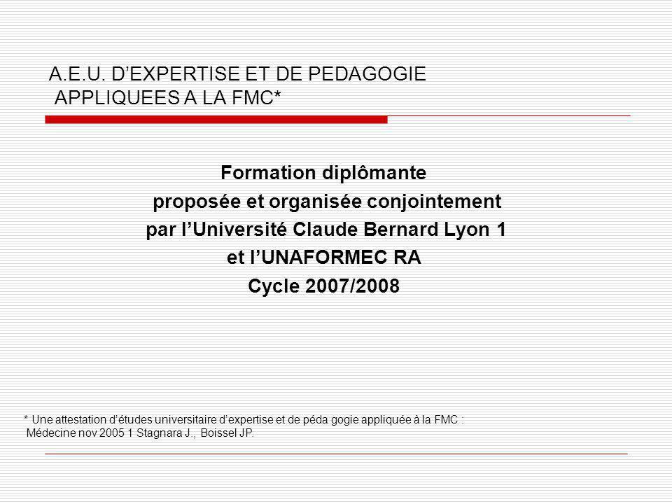 A.E.U. DEXPERTISE ET DE PEDAGOGIE APPLIQUEES A LA FMC* Formation diplômante proposée et organisée conjointement par lUniversité Claude Bernard Lyon 1