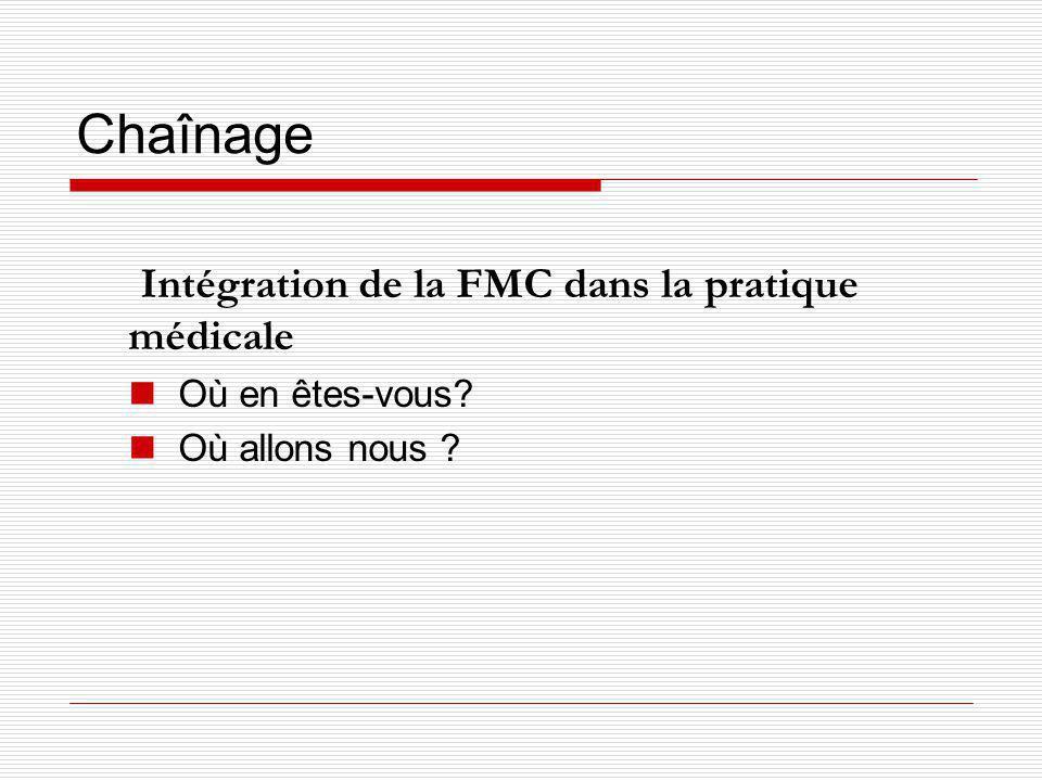 Chaînage Intégration de la FMC dans la pratique médicale Où en êtes-vous? Où allons nous ?