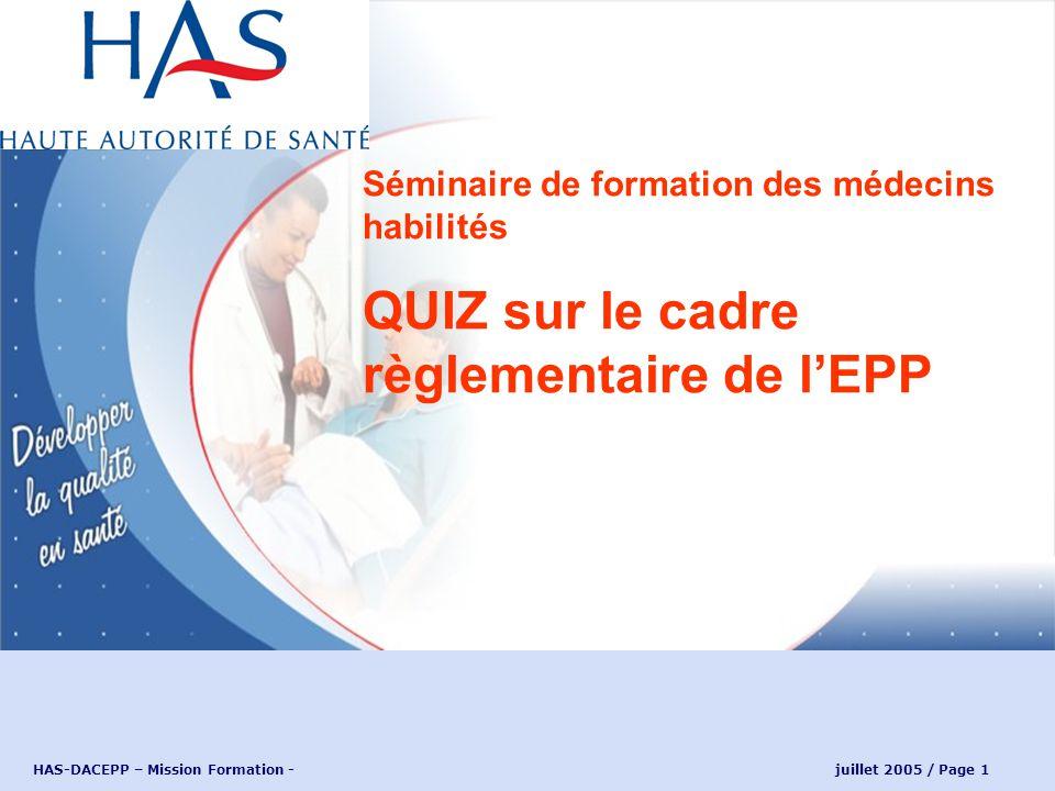 HAS-DACEPP – Mission Formation - juillet 2005 / Page 1 Séminaire de formation des médecins habilités QUIZ sur le cadre règlementaire de lEPP