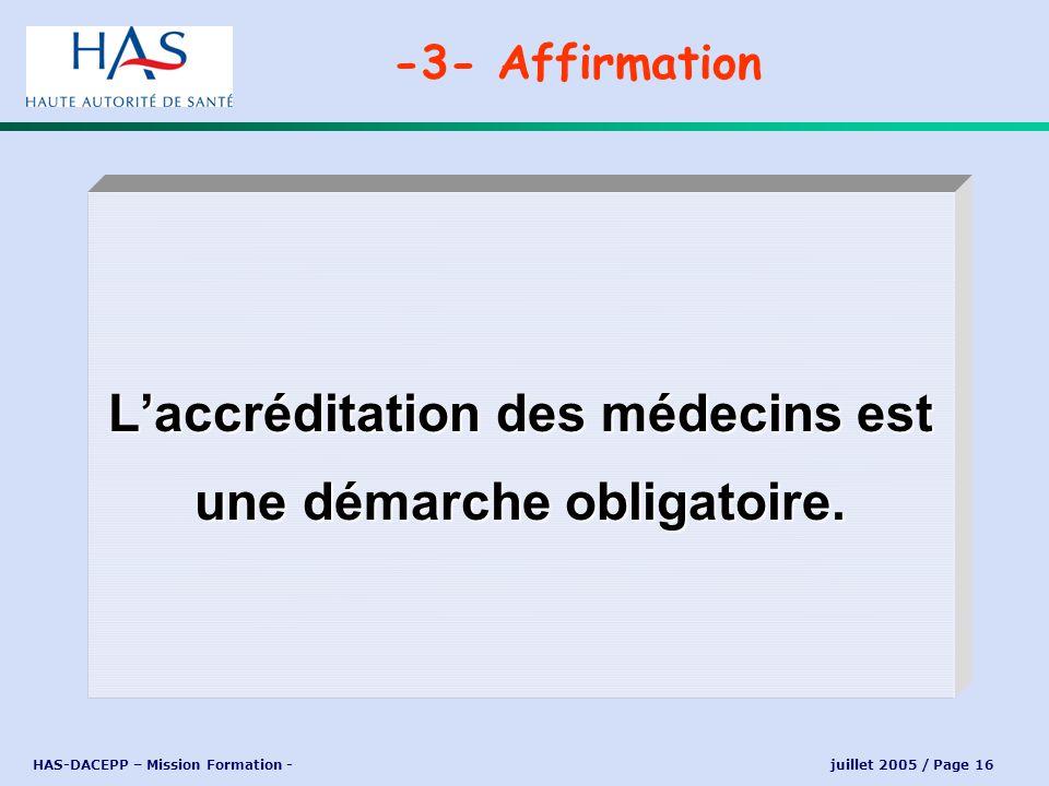 HAS-DACEPP – Mission Formation - juillet 2005 / Page 16 Laccréditation des médecins est une démarche obligatoire. -3- Affirmation