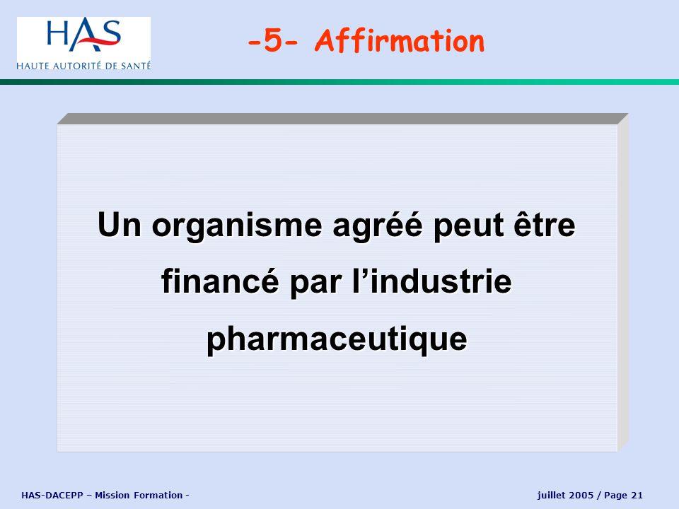 HAS-DACEPP – Mission Formation - juillet 2005 / Page 21 Un organisme agréé peut être financé par lindustrie pharmaceutique -5- Affirmation