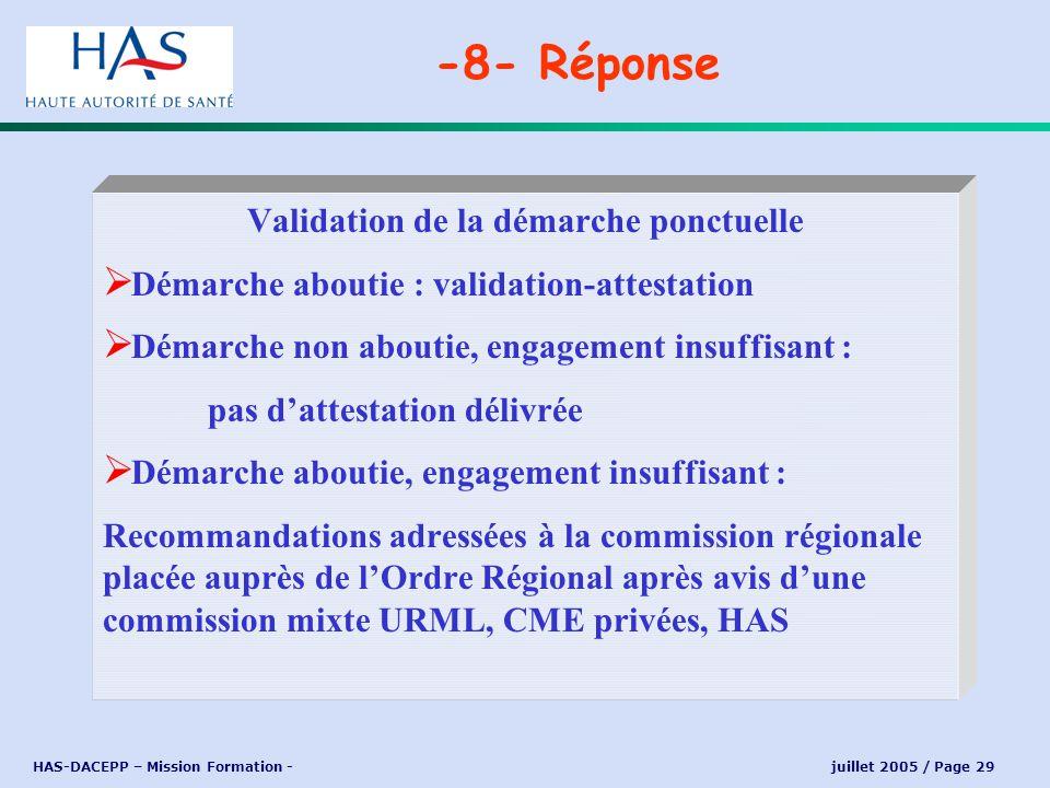 HAS-DACEPP – Mission Formation - juillet 2005 / Page 29 -8- Réponse Validation de la démarche ponctuelle Démarche aboutie : validation-attestation Dém