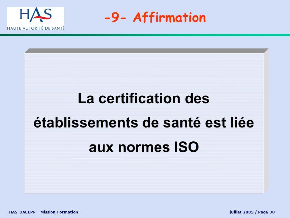 HAS-DACEPP – Mission Formation - juillet 2005 / Page 30 La certification des établissements de santé est liée aux normes ISO -9- Affirmation