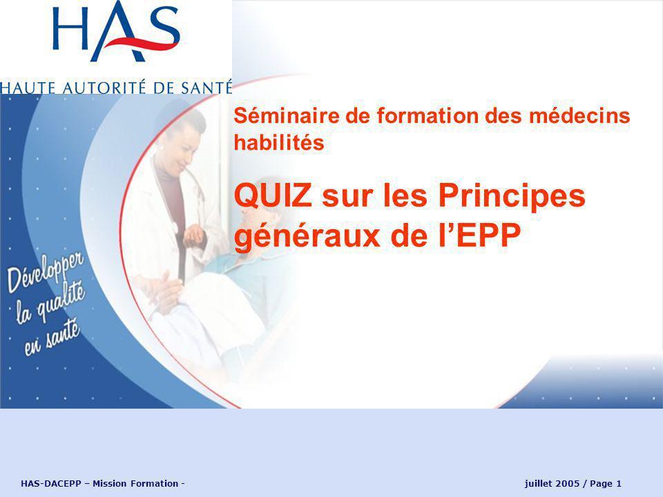 HAS-DACEPP – Mission Formation - juillet 2005 / Page 1 Séminaire de formation des médecins habilités QUIZ sur les Principes généraux de lEPP
