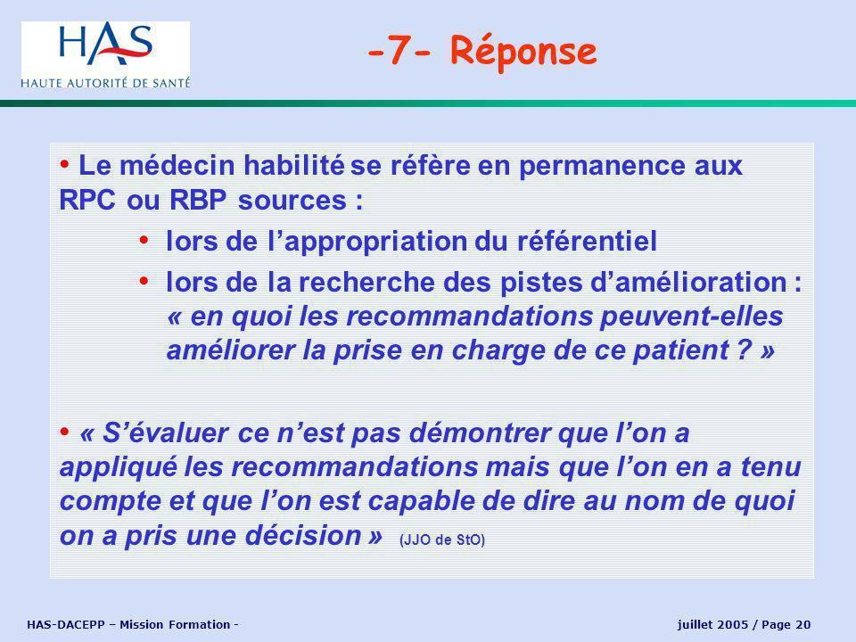 HAS-DACEPP – Mission Formation - juillet 2005 / Page 20 Le médecin habilité se réfère en permanence aux RPC ou RBP sources : lors de lappropriation du référentiel lors de la recherche des pistes damélioration : « en quoi les recommandations peuvent-elles améliorer la prise en charge de ce patient .