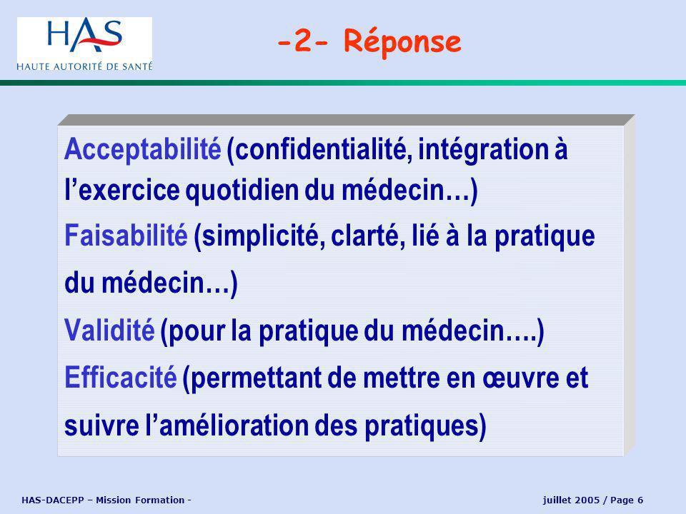 HAS-DACEPP – Mission Formation - juillet 2005 / Page 6 Acceptabilité (confidentialité, intégration à lexercice quotidien du médecin…) Faisabilité (simplicité, clarté, lié à la pratique du médecin…) Validité (pour la pratique du médecin….) Efficacité (permettant de mettre en œuvre et suivre lamélioration des pratiques) -2- Réponse