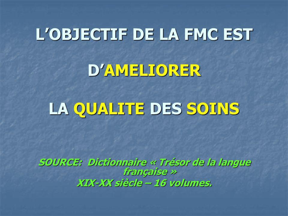 LOBJECTIF DE LA FMC EST DAMELIORER LA QUALITE DES SOINS SOURCE: Dictionnaire « Trésor de la langue française » XIX-XX siècle – 16 volumes.