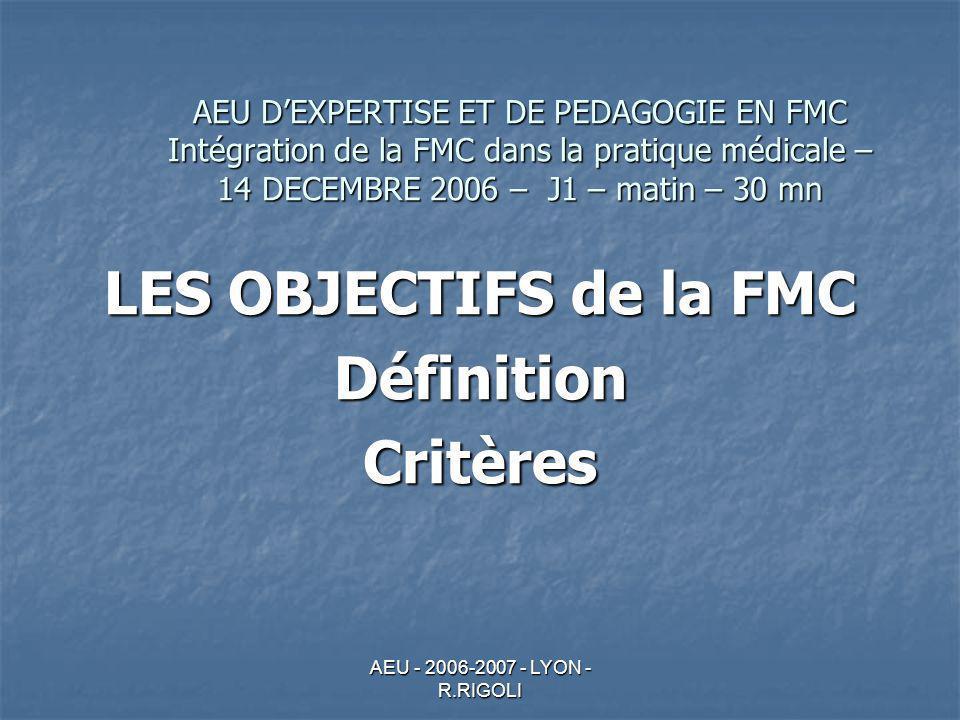 AEU - 2006-2007 - LYON - R.RIGOLI AEU DEXPERTISE ET DE PEDAGOGIE EN FMC Intégration de la FMC dans la pratique médicale – 14 DECEMBRE 2006 – J1 – matin – 30 mn LES OBJECTIFS de la FMC DéfinitionCritères