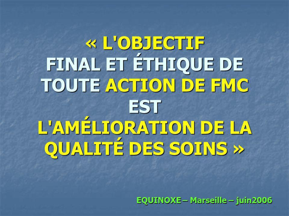 « L'OBJECTIF FINAL ET ÉTHIQUE DE TOUTE ACTION DE FMC EST L'AMÉLIORATION DE LA QUALITÉ DES SOINS » EQUINOXE – Marseille – juin2006