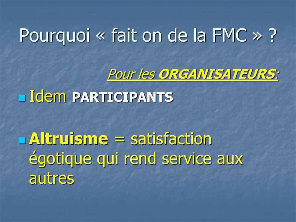 Pourquoi « fait on de la FMC » ? Pour les ORGANISATEURS: Idem PARTICIPANTS Idem PARTICIPANTS Altruisme = satisfaction égotique qui rend service aux au