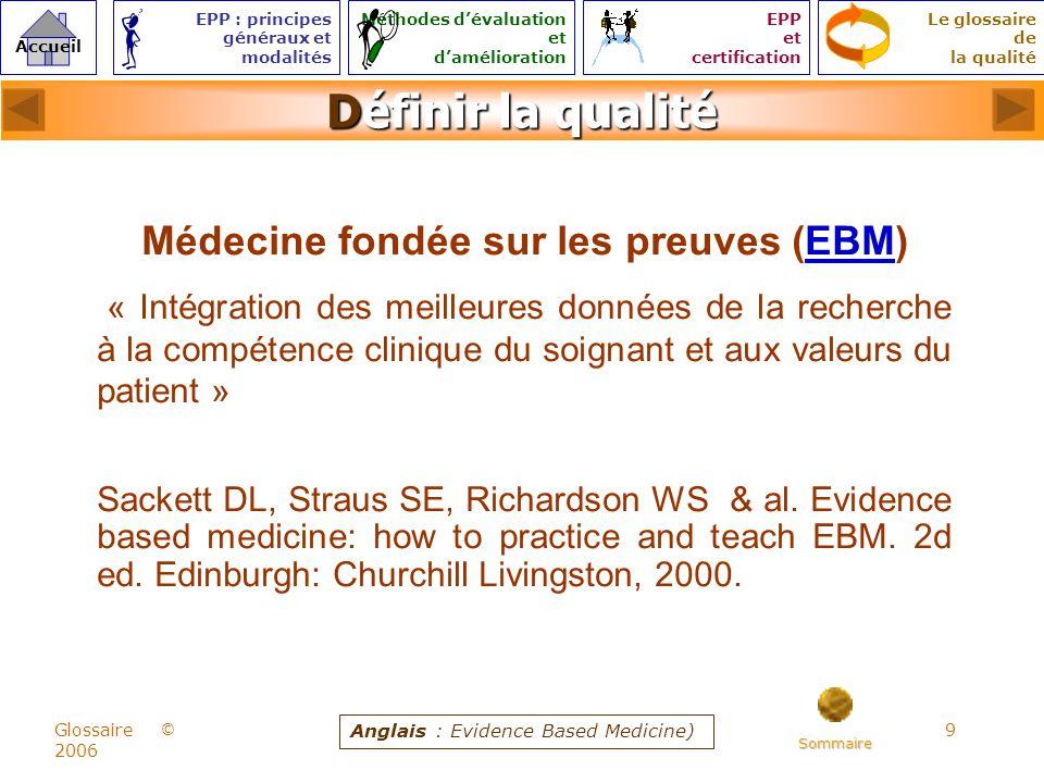 9 © Accueil Le glossaire de la qualité EPP : principes généraux et modalités Méthodes dévaluation et damélioration EPP et certification Glossaire 2006 Définir la qualité Médecine fondée sur les preuves (EBM)EBM « Intégration des meilleures données de la recherche à la compétence clinique du soignant et aux valeurs du patient » Sackett DL, Straus SE, Richardson WS & al.