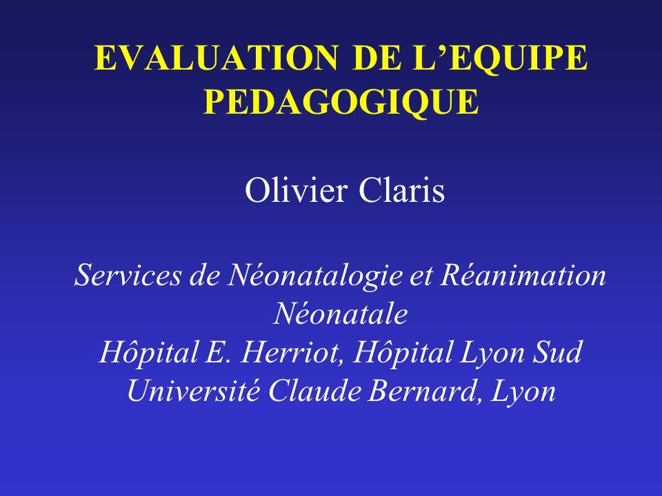 EVALUATION DE LEQUIPE PEDAGOGIQUE Olivier Claris Services de Néonatalogie et Réanimation Néonatale Hôpital E. Herriot, Hôpital Lyon Sud Université Cla