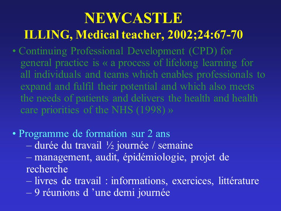 NEWCASTLE ILLING, Medical teacher, 2002;24:67-70 Continuing Professional Development (CPD) for general practice is « a process of lifelong learning fo